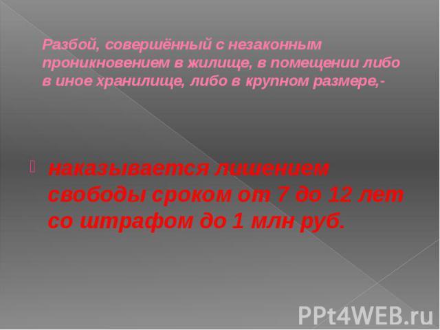 Разбой, совершённый с незаконным проникновением в жилище, в помещении либо в иное хранилище, либо в крупном размере,- наказывается лишением свободы сроком от 7 до 12 лет со штрафом до 1 млн руб.