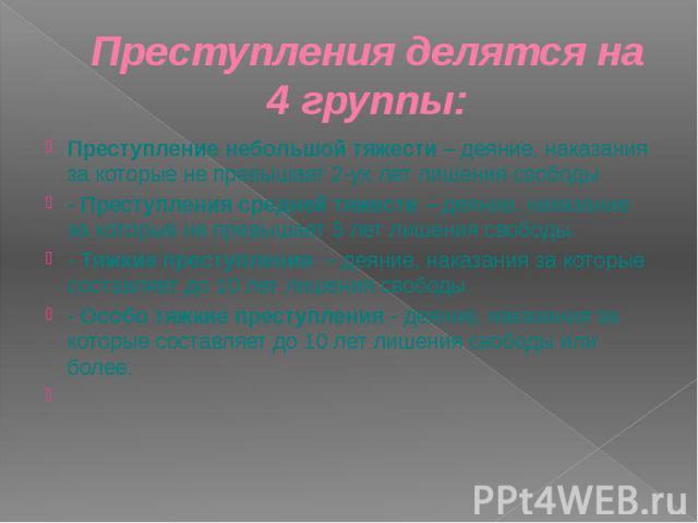 Преступления делятся на 4 группы: Преступление небольшой тяжести – деяние, наказания за которые не превышает 2-ух лет лишения свободы - Преступления средней тяжести – деяние, наказание за которые не превышает 5 лет лишения свободы. - Тяжкие преступл…