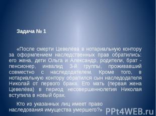Задача № 1 «После смерти Цевелёва в нотариальную контору за оформлением наследст