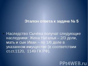 Эталон ответа к задаче № 5 Наследство Сычёва получат следующие нас