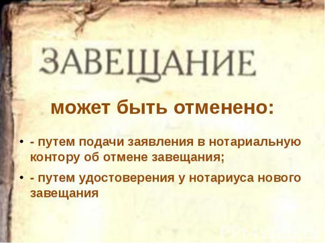может быть отменено: - путем подачи заявления в нотариальную контору об отмене завещания; - путем удостоверения у нотариуса нового завещания