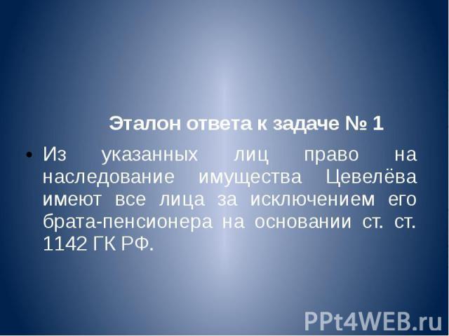 Эталон ответа к задаче № 1 Из указанных лиц право на наследование имущества Цевелёва имеют все лица за исключением его брата-пенсионера на основании ст. ст. 1142 ГК РФ.