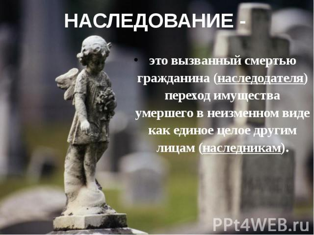НАСЛЕДОВАНИЕ - это вызванный смертью гражданина (наследодателя) переход имущества умершего в неизменном виде как единое целое другим лицам (наследникам).