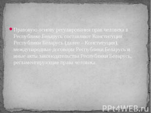 Правовую основу регулирования прав человека в Республике Беларусь составляют Кон