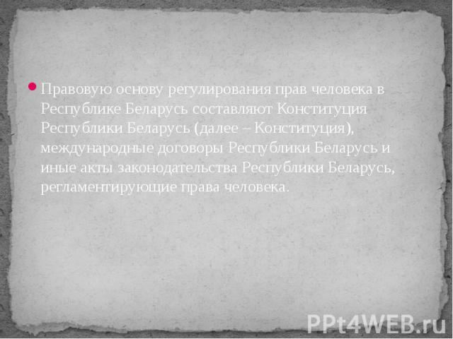 Правовую основу регулирования прав человека в Республике Беларусь составляют Конституция Республики Беларусь (далее – Конституция), международные договоры Республики Беларусь и иные акты законодательства Республики Беларусь, регламентирующие права ч…