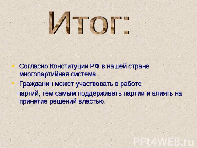 Согласно Конституции РФ в нашей стране многопартийная система . Согласно Конституции РФ в нашей стране многопартийная система . Гражданин может участвовать в работе партий, тем самым поддерживать партии и влиять на принятие решений властью.
