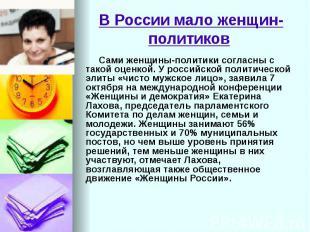 В России мало женщин-политиков Сами женщины-политики согласны с такой оценкой. У