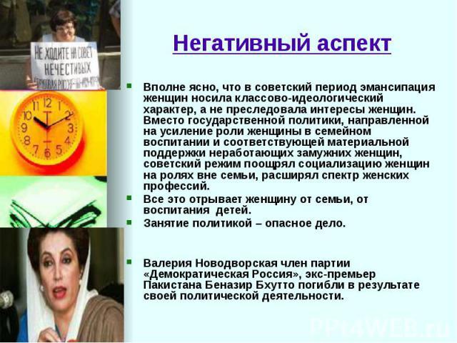 Негативный аспект Вполне ясно, что в советский период эмансипация женщин носила классово-идеологический характер, а не преследовала интересы женщин. Вместо государственной политики, направленной на усиление роли женщины в семейном воспитании и соотв…
