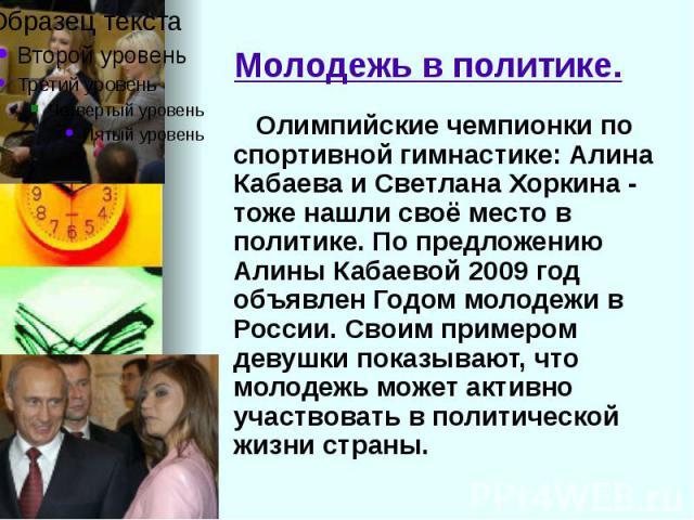 Молодежь в политике. Олимпийские чемпионки по спортивной гимнастике: Алина Кабаева и Светлана Хоркина - тоже нашли своё место в политике. По предложению Алины Кабаевой 2009 год объявлен Годом молодежи в России. Своим примером девушки показывают, что…