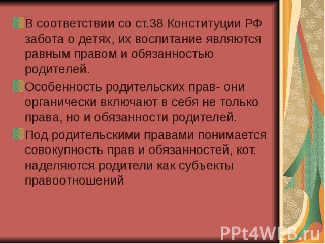 В соответствии со ст.38 Конституции РФ забота о детях, их воспитание являются равным правом и обязанностью родителей. В соответствии со ст.38 Конституции РФ забота о детях, их воспитание являются равным правом и обязанностью родителей. Особенность р…