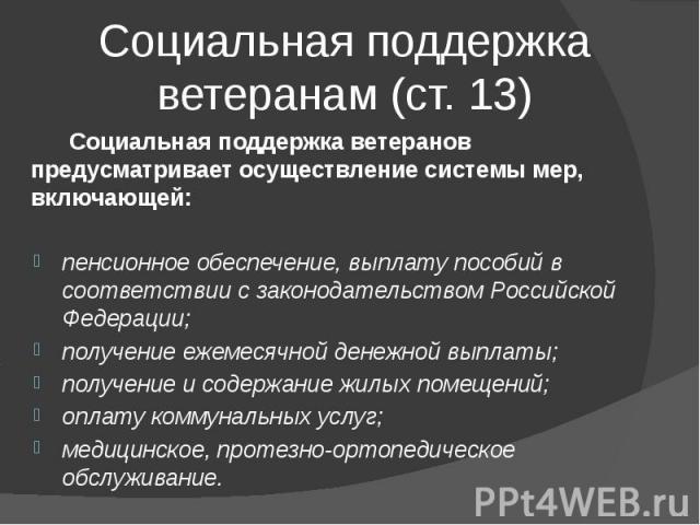 Социальная поддержка ветеранам (ст. 13) Социальная поддержка ветеранов предусматривает осуществление системы мер, включающей: пенсионное обеспечение, выплату пособий в соответствии с законодательством Российской Федерации; получение ежемесячной дене…