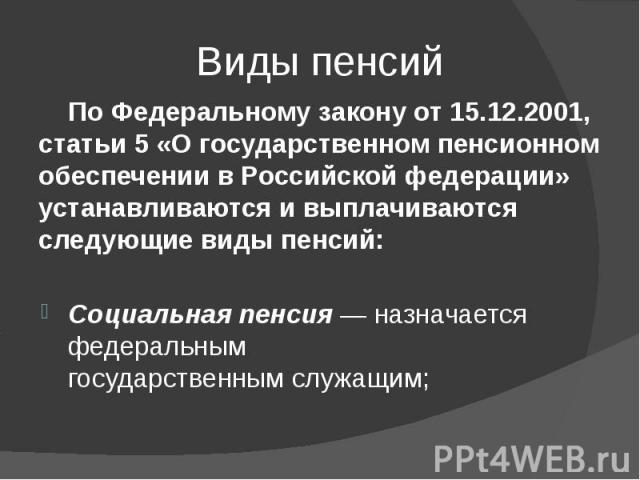 Виды пенсий ПоФедеральному закону от15.12.2001, статьи 5 «Огосударственном пенсионном обеспечении вРоссийской федерации» устанавливаются ивыплачиваются следующие видыпенсий: Социальная пенсия — назначается федерал…