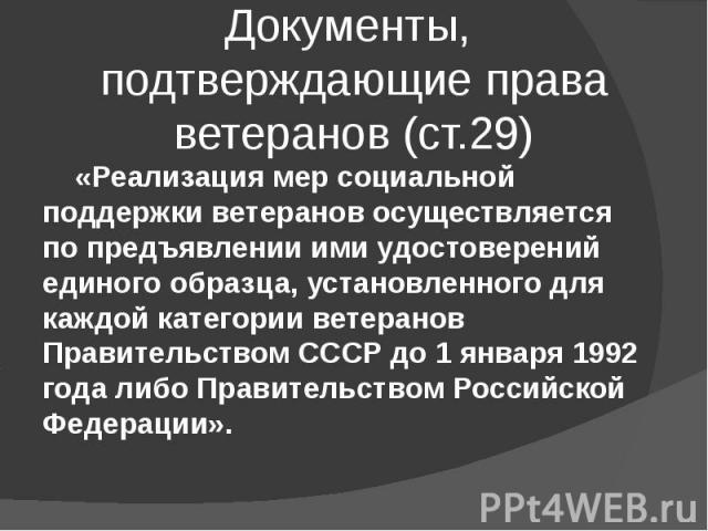 Документы, подтверждающие права ветеранов (ст.29) «Реализация мер социальной поддержки ветеранов осуществляется по предъявлении ими удостоверений единого образца, установленного для каждой категории ветеранов Правительством СССР до 1 января 1992 год…