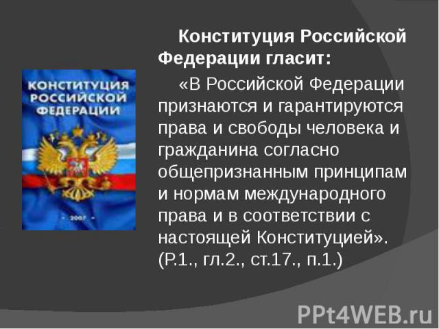 Конституция Российской Федерации гласит: Конституция Российской Федерации гласит: «В Российской Федерации признаются и гарантируются права и свободы человека и гражданина согласно общепризнанным принципам и нормам международного права и в соответств…