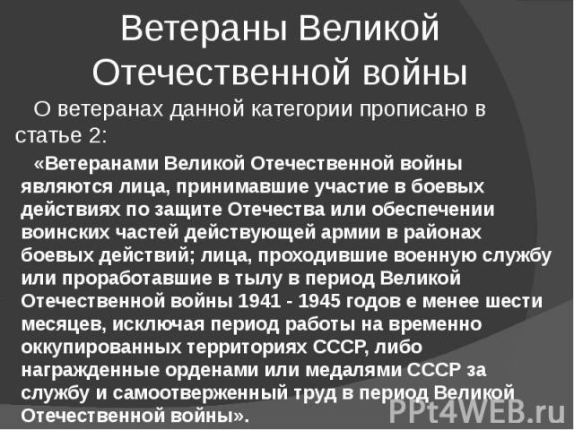 Ветераны Великой Отечественной войны О ветеранах данной категории прописано в статье 2: «Ветеранами Великой Отечественной войны являются лица, принимавшие участие в боевых действиях по защите Отечества или обеспечении воинских частей действующей арм…