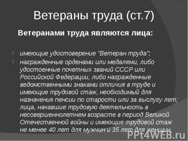 """Ветераны труда (ст.7) Ветеранами труда являются лица: имеющие удостоверение """"Ветеран труда""""; награжденные орденами или медалями, либо удостоенные почетных званий СССР или Российской Федерации, либо награжденные ведомственными знаками отлич…"""