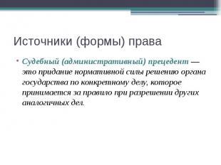 Источники (формы) права Судебный (административный) прецедент — это придание нор