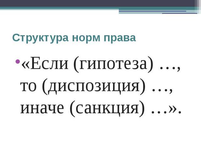 Структура норм права «Если (гипотеза) …, то (диспозиция) …, иначе (санкция) …».