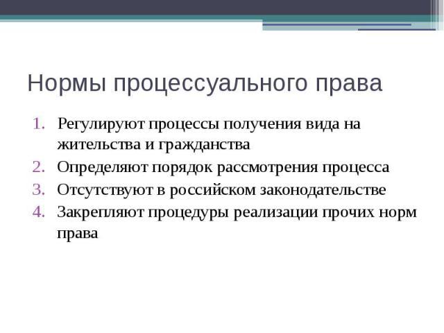 Нормы процессуального права Регулируют процессы получения вида на жительства и гражданства Определяют порядок рассмотрения процесса Отсутствуют в российском законодательстве Закрепляют процедуры реализации прочих норм права