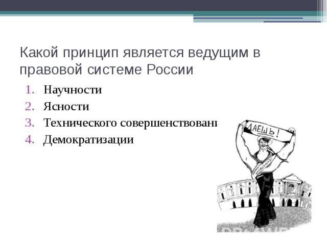 Какой принцип является ведущим в правовой системе России Научности Ясности Технического совершенствования Демократизации