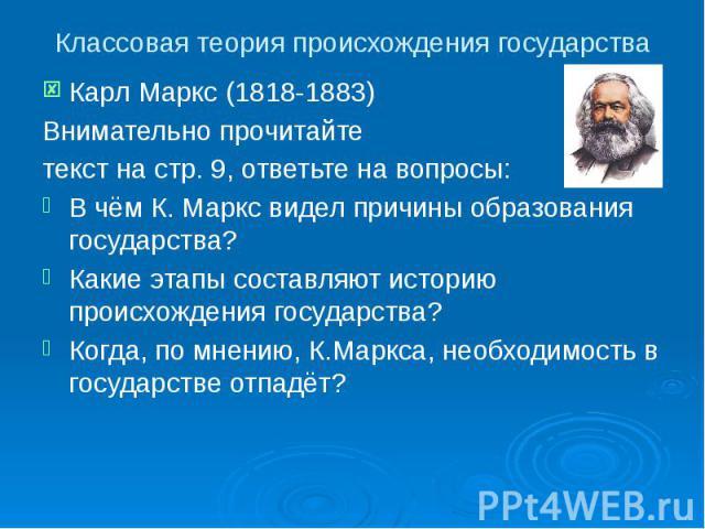 Классовая теория происхождения государства Карл Маркс (1818-1883) Внимательно прочитайте текст на стр. 9, ответьте на вопросы: В чём К. Маркс видел причины образования государства? Какие этапы составляют историю происхождения государства? Когда, по …