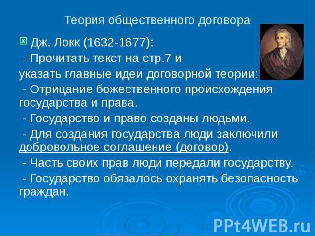 Теория общественного договора Дж. Локк (1632-1677): - Прочитать текст на стр.7 и указать главные идеи договорной теории: - Отрицание божественного происхождения государства и права. - Государство и право созданы людьми. - Для создания государства лю…