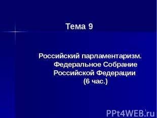 Тема 9 Российский парламентаризм. Федеральное Собрание Российской Федерации (6 ч