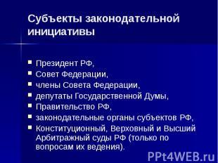 Субъекты законодательной инициативы Президент РФ, Совет Федерации, члены Совета