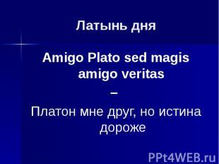 Латынь дня Amigo Plato sed magis amigo veritas – Платон мне друг, но истина доро