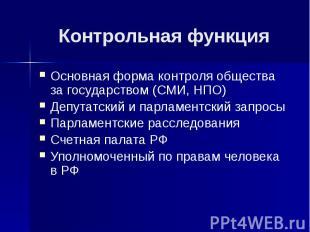 Контрольная функция Основная форма контроля общества за государством (СМИ, НПО)