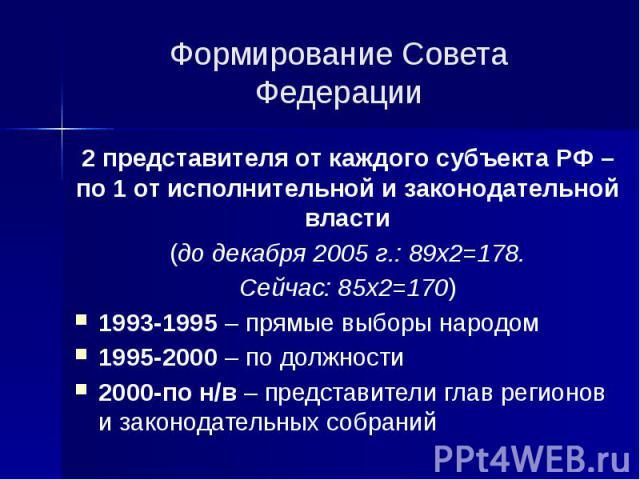 Формирование Совета Федерации 2 представителя от каждого субъекта РФ – по 1 от исполнительной и законодательной власти (до декабря 2005 г.: 89х2=178. Сейчас: 85х2=170) 1993-1995 – прямые выборы народом 1995-2000 – по должности 2000-по н/в – представ…