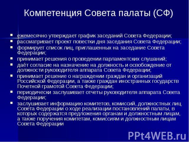 Компетенция Совета палаты (СФ) ежемесячно утверждает график заседаний Совета Федерации; рассматривает проект повестки дня заседания Совета Федерации; формирует список лиц, приглашенных на заседание Совета Федерации; принимает решения о проведении па…