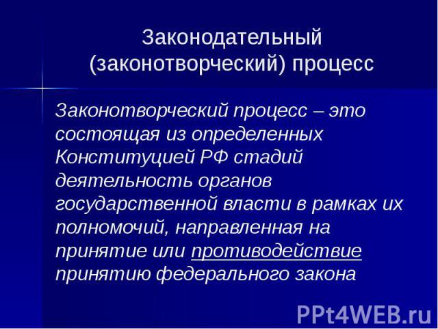 Законодательный (законотворческий) процесс Законотворческий процесс – это состоящая из определенных Конституцией РФ стадий деятельность органов государственной власти в рамках их полномочий, направленная на принятие или противодействие принятию феде…