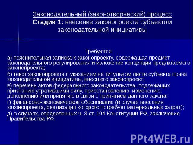 Законодательный (законотворческий) процесс Стадия 1: внесение законопроекта субъектом законодательной инициативы Требуются: а) пояснительная записка к законопроекту, содержащая предмет законодательного регулирования и изложение концепции предлагаемо…