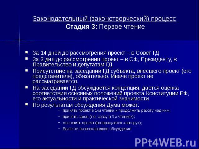 Законодательный (законотворческий) процесс Стадия 3: Первое чтение За 14 дней до рассмотрения проект – в Совет ГД За 3 дня до рассмотрения проект – в СФ, Президенту, в Правительство и депутатам ГД Присутствие на заседании ГД субъекта, внесшего проек…