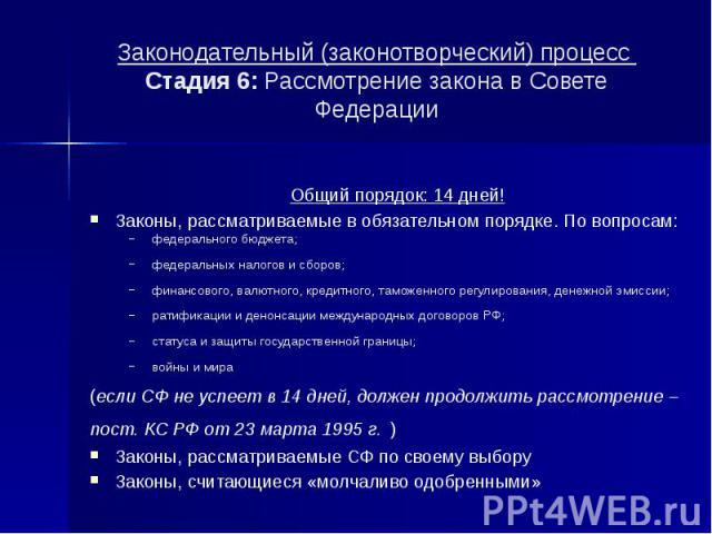 Законодательный (законотворческий) процесс Стадия 6: Рассмотрение закона в Совете Федерации Общий порядок: 14 дней! Законы, рассматриваемые в обязательном порядке. По вопросам: федерального бюджета; федеральных налогов и сборов; финансового, валютно…
