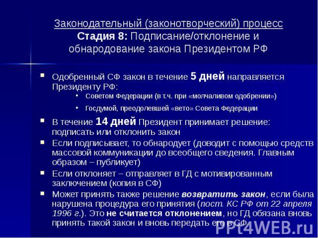 Законодательный (законотворческий) процесс Стадия 8: Подписание/отклонение и обнародование закона Президентом РФ Одобренный СФ закон в течение 5 дней направляется Президенту РФ: Советом Федерации (в т.ч. при «молчаливом одобрении») Госдумой, преодол…