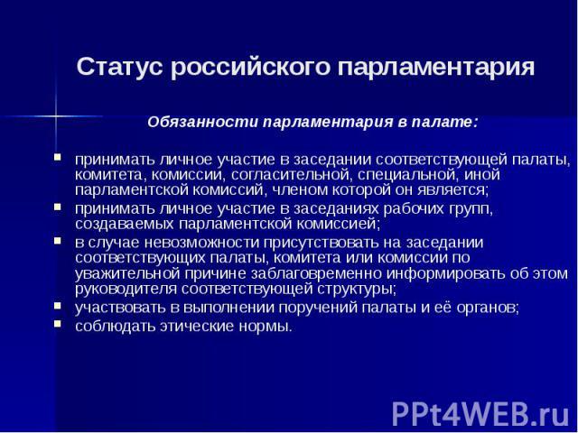 Статус российского парламентария Обязанности парламентария в палате: принимать личное участие в заседании соответствующей палаты, комитета, комиссии, согласительной, специальной, иной парламентской комиссий, членом которой он является; принимать лич…