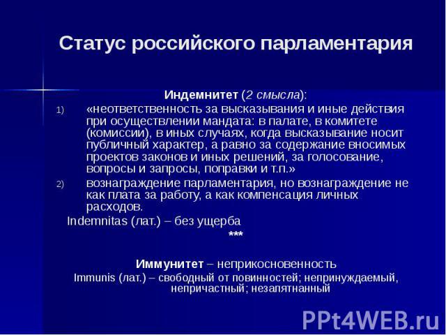 Статус российского парламентария Индемнитет (2 смысла): «неответственность за высказывания и иные действия при осуществлении мандата: в палате, в комитете (комиссии), в иных случаях, когда высказывание носит публичный характер, а равно за содержание…