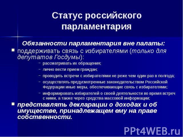 Статус российского парламентария Обязанности парламентария вне палаты: поддерживать связь с избирателями (только для депутатов Госдумы): рассматривать их обращения; лично вести прием граждан; проводить встречи с избирателями не реже чем один раз в п…