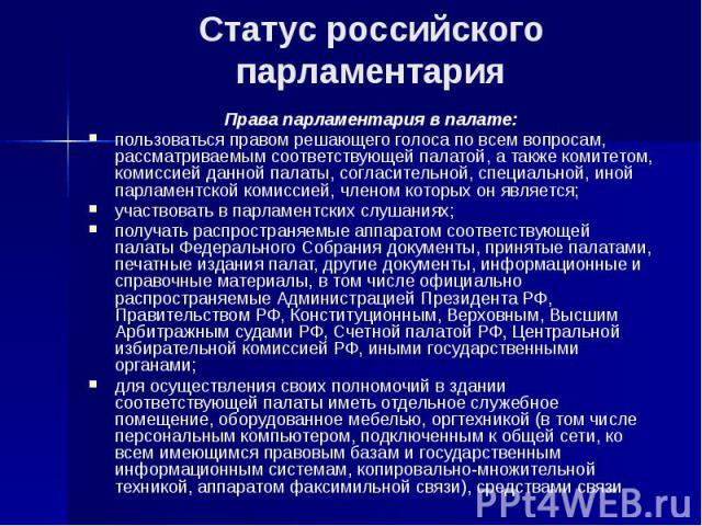 Статус российского парламентария Права парламентария в палате: пользоваться правом решающего голоса по всем вопросам, рассматриваемым соответствующей палатой, а также комитетом, комиссией данной палаты, согласительной, специальной, иной парламентско…