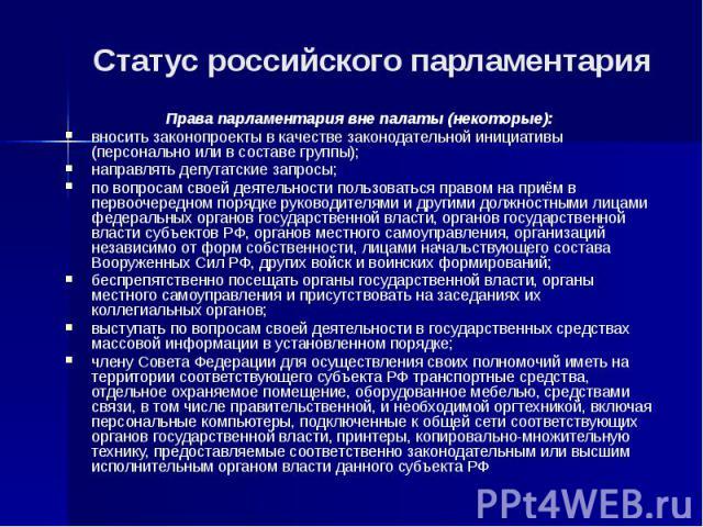 Статус российского парламентария Права парламентария вне палаты (некоторые): вносить законопроекты в качестве законодательной инициативы (персонально или в составе группы); направлять депутатские запросы; по вопросам своей деятельности пользоваться …