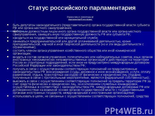 Статус российского парламентария Ограничения (некоторые) парламентарий не вправе: быть депутатом законодательного (представительного) органа государственной власти субъекта РФ или органа местного самоуправления; выборным должностным лицом иного орга…