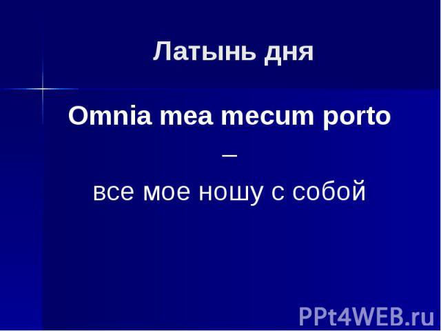 Латынь дня Omnia mea mecum porto – все мое ношу с собой