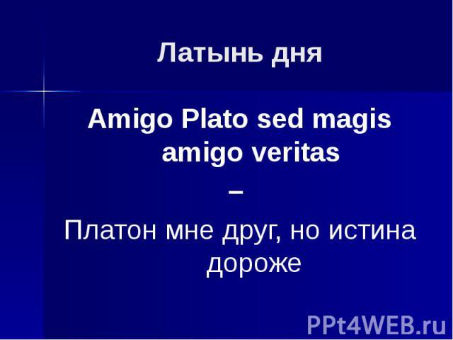 Латынь дня Amigo Plato sed magis amigo veritas – Платон мне друг, но истина дороже