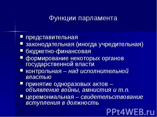 Функции парламента представительная законодательная (иногда учредительная) бюджетно-финансовая формирование некоторых органов государственной власти контрольная – над исполнительной властью принятие одноразовых актов – объявление войны, амнистия и т…