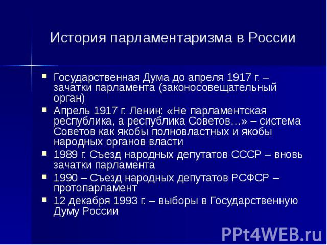 История парламентаризма в России Государственная Дума до апреля 1917 г. – зачатки парламента (законосовещательный орган) Апрель 1917 г. Ленин: «Не парламентская республика, а республика Советов…» – система Советов как якобы полновластных и якобы нар…
