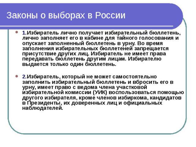 Законы о выборах в России 1.Избиратель лично получает избирательный бюллетень, лично заполняет его в кабине для тайного голосования и опускает заполненный бюллетень в урну. Во время заполнения избирательных бюллетеней запрещается присутствие других …