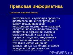 Правовая информатика (Juridical Computer science) - информатика, изучающая проце