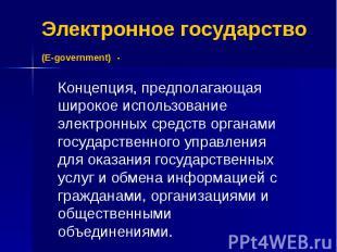 Электронное государство (E-government) - Концепция, предполагающая широкое испол